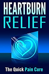 Heartburn Relief: The Quick Pain Cure (Health and Wellness) (English Edition)