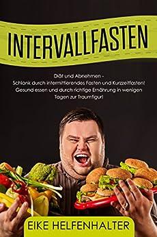 Intervallfasten:: Diät und Abnehmen - Schlank durch intermittierendes Fasten und Kurzzeitfasten! Gesund essen und durch richtige Ernährung in wenigen Tagen zur Traumfigur!