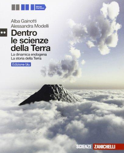 Dentro le scienze della Terra. La dinamica endogena-La storia della Terra. Ediz. blu. Per le Scuole superiori. Con espansione online