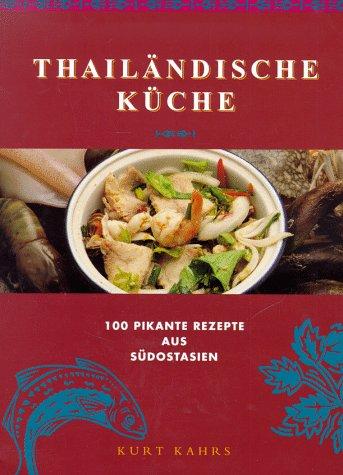 Thailändische Küche. 100 pikante Rezepte aus Südostasien