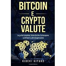 Bitcoin E Cryptovalute: La guida Completa: Tutto ciò che c'è da sapere sul Bitcoin e altre Cryptovalute (Bitcoin and Cryptocurrency: Libro in italiano/Italian version)