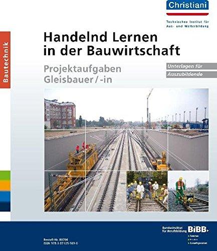 Handelnd Lernen in der Bauwirtschaft - Projektaufgaben Gleisbauer/-in: Unterlagen für Auszubildende