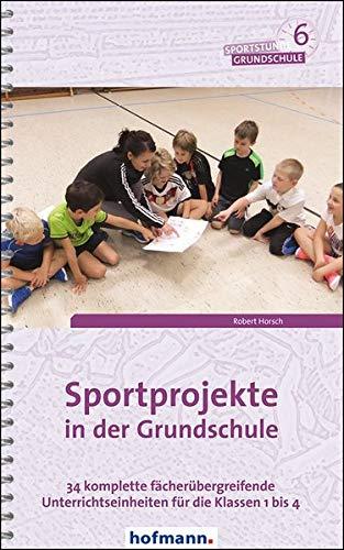 Sportprojekte in der Grundschule: 34 komplette fächerübergreifende Unterrichtseinheiten für die Klassen 1 bis 4 (Sportstunde Grundschule)