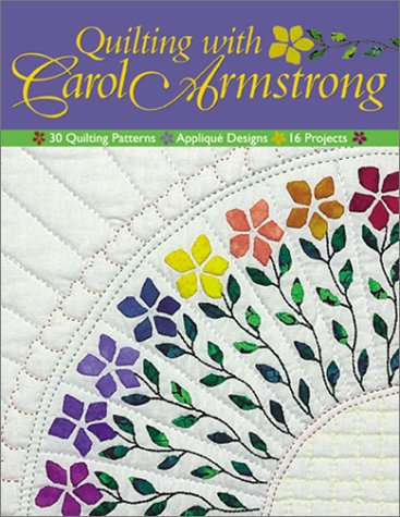Quilting with Carol Armstrong: 30 Quilting Patterns, Applique Designs, 16 Projects