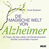 Die magische Welt von Alzheimer: 25 Tipps, die das Leben mit Demenzkranken leichter und erfüllter machen