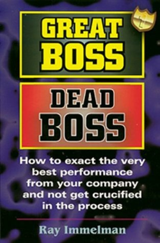 Great Boss Dead Boss: How to Exact the Very Best Performance from Your Company and Not Get Crucified in the Process