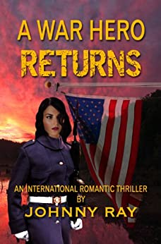 A WAR HERO RETURNS -- AN INTERNATIONAL ROMANTIC THRILLER (the military romance series Book 1) (English Edition) von [Johnny Ray]