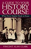 Guide to Your History Course, A:What Every Student Needs to Know