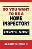 So You Want to Be a Home Inspector? Here's How!: For Buyer, Seller or Professional