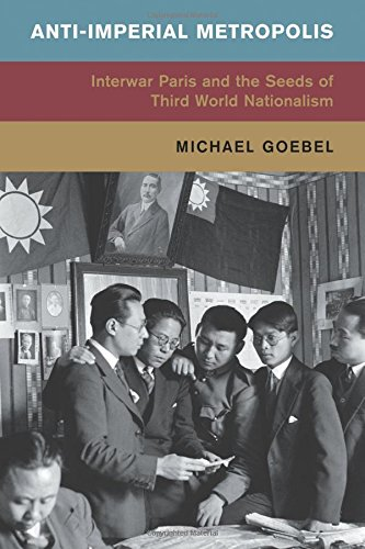 Anti-Imperial Metropolis: Interwar Paris and the Seeds of Third World Nationalism (Global and International History)
