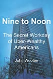 Nine to Noon: The Secret Workday of Uber-Wealthy Americans - John F. Wooten IV