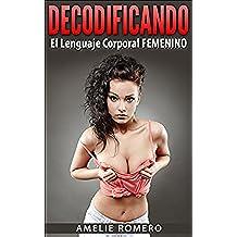 Decodificando el Lenguaje Corporal FEMENINO en sólo 17 MINTUOS!: (Aprende a enamorar a una mujer por medio del lenguaje corporal femenino. Descubre como crear Atracción Instantánea)