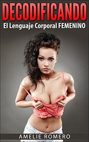Portada del libro Decodificando el Lenguaje Corporal FEMENINO en sólo 17 MINTUOS!: (Aprende a enamorar a una mujer por medio del lenguaje corporal femenino. Descubre como crear Atracción Instantánea)