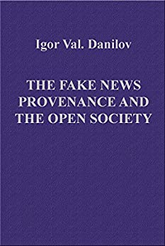 The Fake news provenance and the Open society: The totalitarian ideology invasion in the formation of values (English Edition) di [Val. Danilov, Igor]