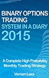 Binary Options Trading System In A Diary 2015: A complete high probability monthly trading strategy