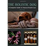 The Holistic Dog: A Complete Guide to Natural Health Care: A Complete Guide to Natural Heath Care