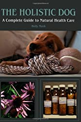 The Holistic Dog: A Complete Guide to Natural Health Care