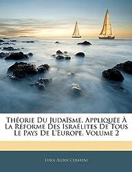 Theorie Du Judaisme, Appliquee a la Reforme Des Israelites de Tous Le Pays de L'Europe, Volume 2