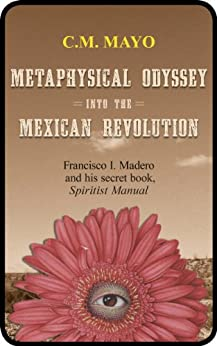 Metaphysical Odyssey Into the Mexican Revolution: Francisco I. Madero and His Secret Book, Spiritist Manual by [Mayo, C.M., Madero, Francisco I.]
