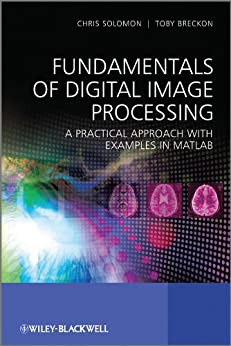 Fundamentals of Digital Image Processing: A Practical Approach with Examples in Matlab di [Solomon, Chris, Breckon, Toby]