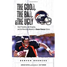 The Good, the Bad, & the Ugly: Denver Broncos: Heart-Pounding, Jaw-Dropping, and Gut-Wrenching Moments from Denver Broncos History by Adrian Dater (2007-08-01)