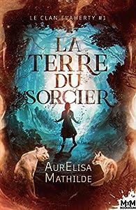 La terre du sorcier: Le clan Flaherty, T1 par AurElisa Mathilde
