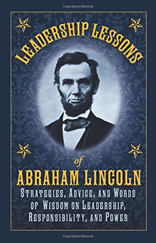 Leadership Lessons of Abraham Lincoln: Strategies, Advice, and Words of Wisdom on Leadership, Responsibility, and Power by Abraham Lincoln (2011-11-15)