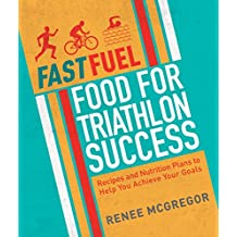 Fast Fuel: Food for Triathlon Success: Delicious Recipes and Nutrition Plans to Achieve Your Goals (English Edition)