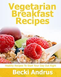 Vegetarian Breakfast Recipes: Healthy Recipes to Start Your Day Out Right (Healthy Natural Recipes Series Book 1) (English Edition)