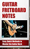 Guitar Fretboard Notes: Easy, Quick Methods to Master the Guitar Neck