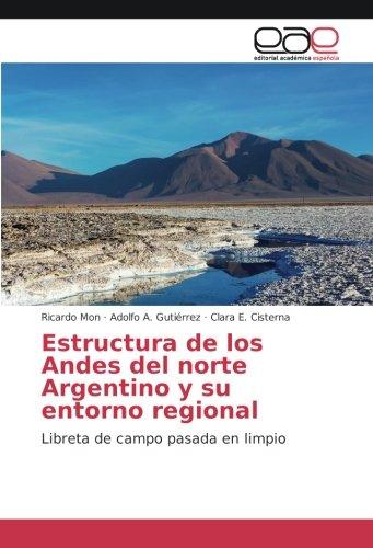 Estructura de los Andes del norte Argentino y su entorno regional: Libreta de campo pasada en limpio por Ricardo Mon