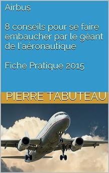 Airbus - 8 conseils pour se faire embaucher par le géant de l'aéronautique - Fiche Pratique 2015 par [Tabuteau, Pierre]
