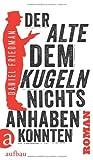 Der Alte, dem Kugeln nichts anhaben konnten: Roman von Daniel Friedman