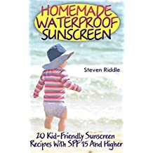 Homemade Waterproof Sunscreen: 20 Kid-Friendly Sunscreen Recipes With SPF 15 And Higher (English Edition)