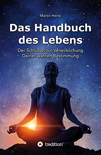 Das Handbuch des Lebens: Der Schlüssel zur Verwirklichung Deiner wahren Bestimmung -
