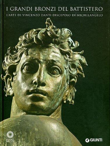 I grandi bronzi del battistero. L'arte di Vincenzo Danti discepolo di Michelangelo. Ediz. illustrata