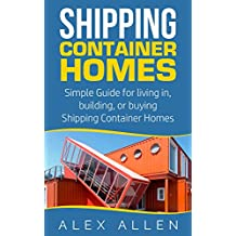 Shipping Container Homes: Simple Guide for Living in, Building, or Buying Shipping Container Homes  (Shipping Container Homes, Sustainable Living, Tiny ... Portable Housing Book 1) (English Edition)