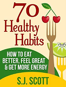 70 Healthy Habits - How to Eat Better, Feel Great, Get More Energy and Live a Healthy Lifestyle (English Edition) von [Scott, S.J.]