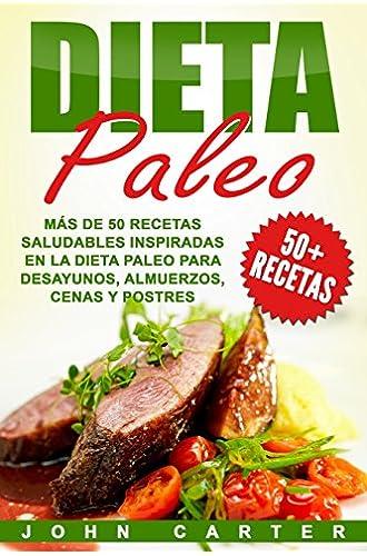 Dieta Paleo: Más de 50 Recetas Saludables inspiradas en la Dieta Paleo para Desayunos, Almuerzos, Cenas y Postres