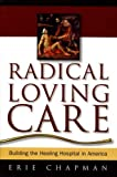 Radical Loving Care: Building the Healing Hospital in America by Erie Chapman (2003-01-01)