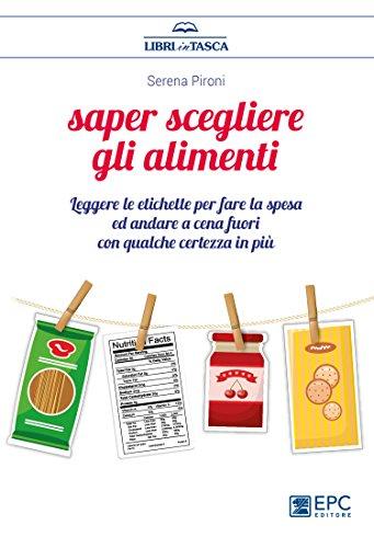 scaricare ebook gratis Saper scegliere gli alimenti. Leggere le etichette per fare la spesa ed andare a cena fuori con qualche certezza in più PDF Epub
