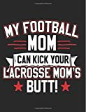My Football Mom Can Kick Your Lacrosse Mom's Butt: Football Mom Notebook Journal