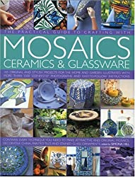 The Practical Guide to Crafting with Mosaics, Ceramics and Glassware: 150 Easy-to-make, Original and Stylish Projects for Home and Garden Using ... Shown in 700 Step-by-step Colour Photographs