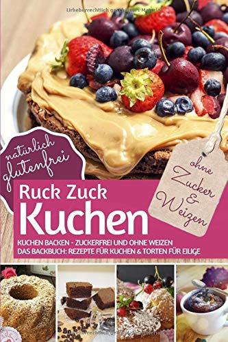 Ruck-Zuck-Kuchen ohne Zucker und Weizen: Kuchen backen - zuckerfrei und ohne Weizen - Das Backbuch: Rezepte für Kuchen & Torten Für Eilige. Natürlich ... (REZEPTBUCH BACKEN OHNE ZUCKER, Band 13)
