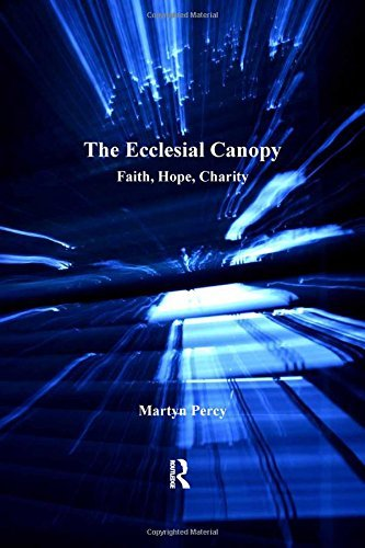 The Ecclesial Canopy: Faith, Hope, Charity (Explorations in Practical, Pastoral and Empirical Theology) by Martyn Percy (2012-05-24)