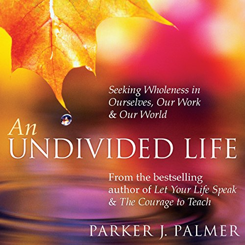 An Undivided Life: Seeking Wholeness in Ourselves, Our Work, and Our World