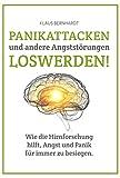 Panikattacken und andere Angststörungen loswerden!: Wie die Hirnforschung hilft, Angst und Panik für immer zu besiegen. - Klaus Bernhardt