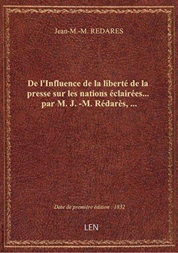 De l'Influence de la liberté de la presse sur les nations éclairées... par M. J.-M. Rédarès,... par Jean-M.-M. REDARES