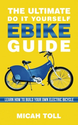 The Ultimate Do It Yourself Ebike Guide: Learn How To Build Your Own Electric Bicycle por Micah Toll