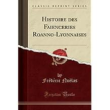 Histoire Des Faienceries Roanno-Lyonnaises (Classic Reprint)